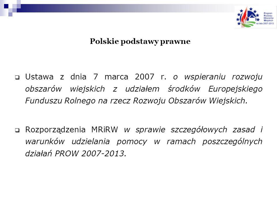 Polskie podstawy prawne Ustawa z dnia 7 marca 2007 r. o wspieraniu rozwoju obszarów wiejskich z udziałem środków Europejskiego Funduszu Rolnego na rze