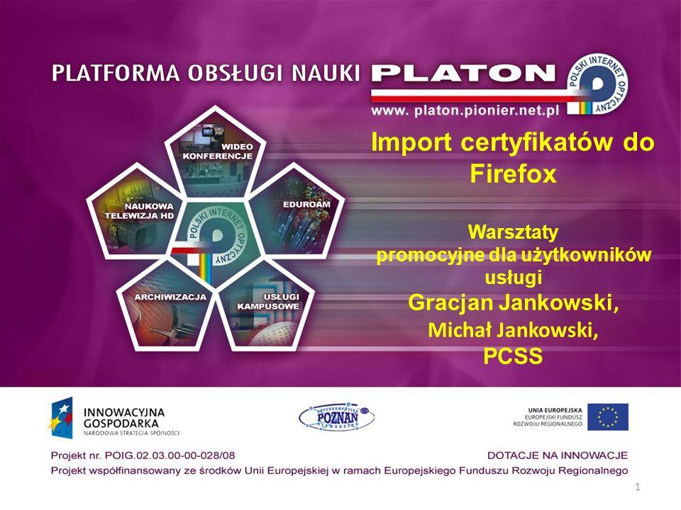 1 Import certyfikatów do Firefox Warsztaty promocyjne dla użytkowników usługi Gracjan Jankowski, Michał Jankowski, PCSS