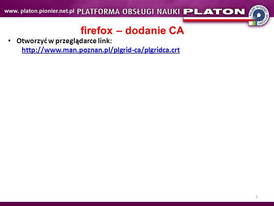 2 firefox – dodanie CA Otworzyć w przeglądarce link: http://www.man.poznan.pl/plgrid-ca/plgridca.crt