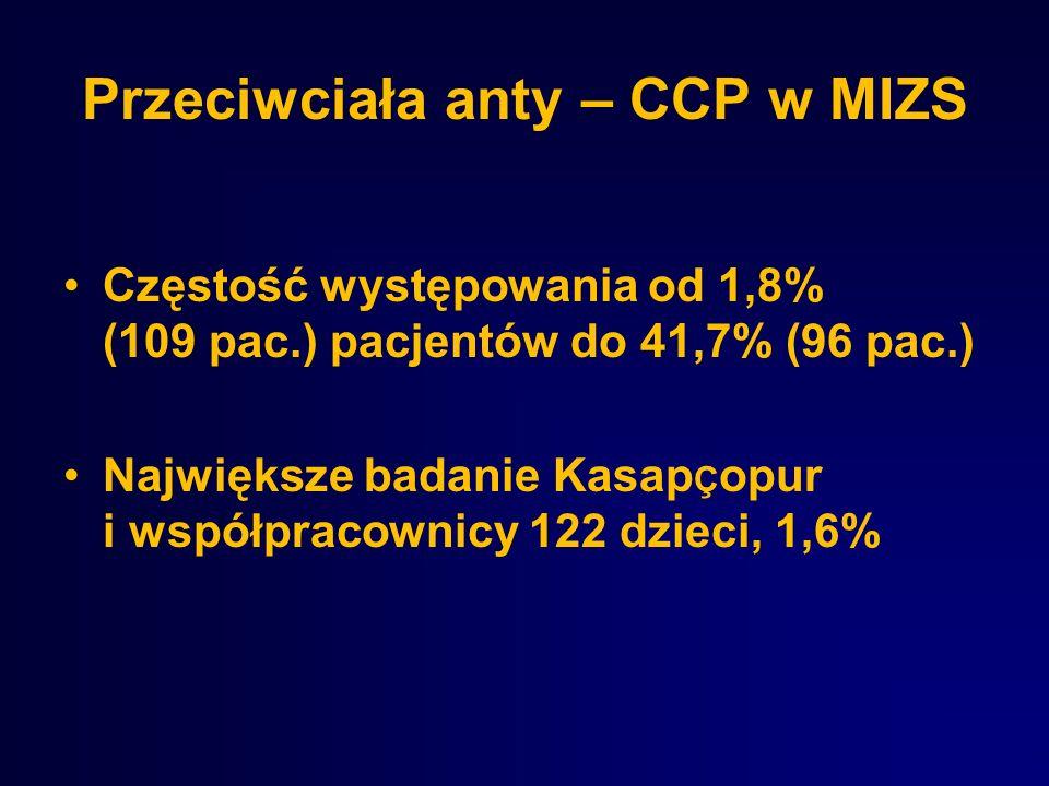 Przeciwciała anty – CCP w MIZS Częstość występowania od 1,8% (109 pac.) pacjentów do 41,7% (96 pac.) Największe badanie Kasap Ç opur i współpracownicy