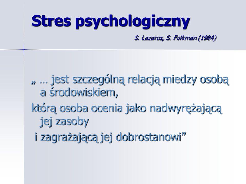 Stres psychologiczny S. Lazarus, S. Folkman (1984) … jest szczególną relacją miedzy osobą a środowiskiem, … jest szczególną relacją miedzy osobą a śro