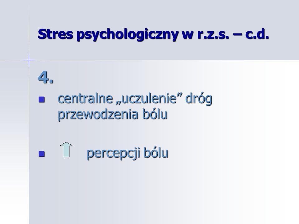 Stres psychologiczny w r.z.s. – c.d. 4. centralne uczulenie dróg przewodzenia bólu centralne uczulenie dróg przewodzenia bólu percepcji bólu percepcji