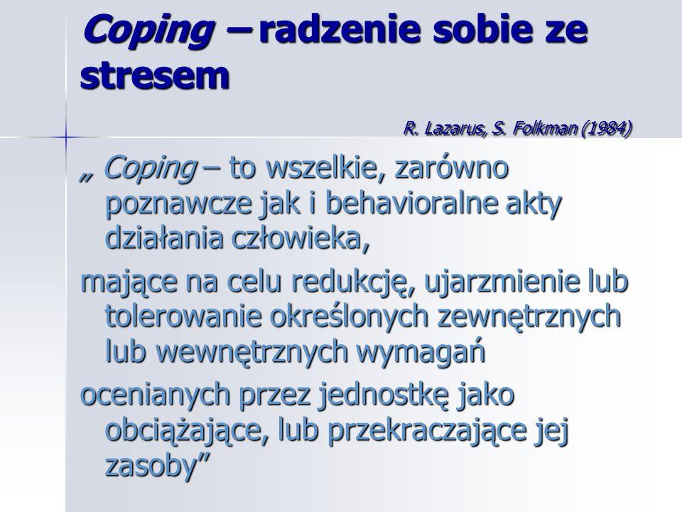 Coping – radzenie sobie ze stresem R. Lazarus, S. Folkman (1984) Coping – to wszelkie, zarówno poznawcze jak i behavioralne akty działania człowieka,