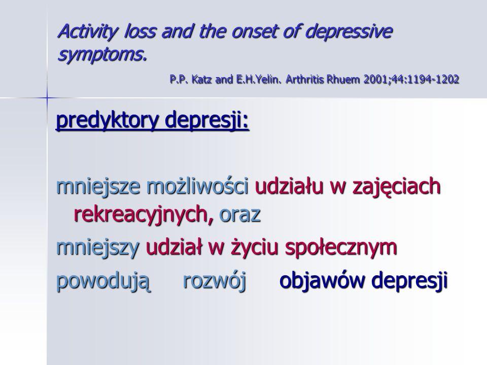 Activity loss and the onset of depressive symptoms. P.P. Katz and E.H.Yelin. Arthritis Rhuem 2001;44:1194-1202 predyktory depresji: mniejsze możliwośc
