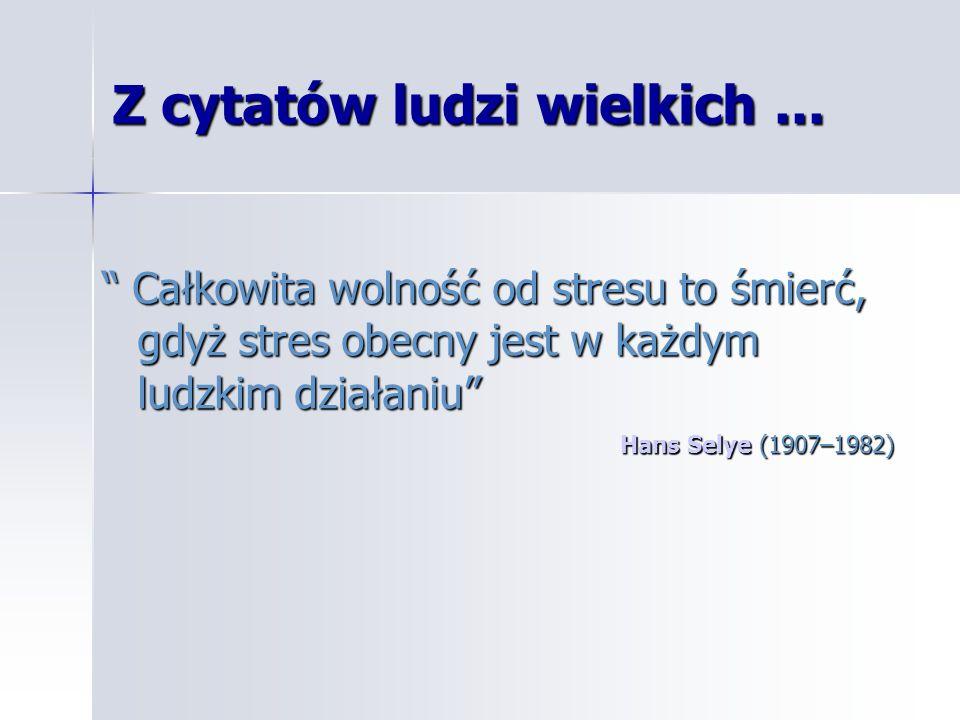 Z cytatów ludzi wielkich... Całkowita wolność od stresu to śmierć, gdyż stres obecny jest w każdym ludzkim działaniu Całkowita wolność od stresu to śm