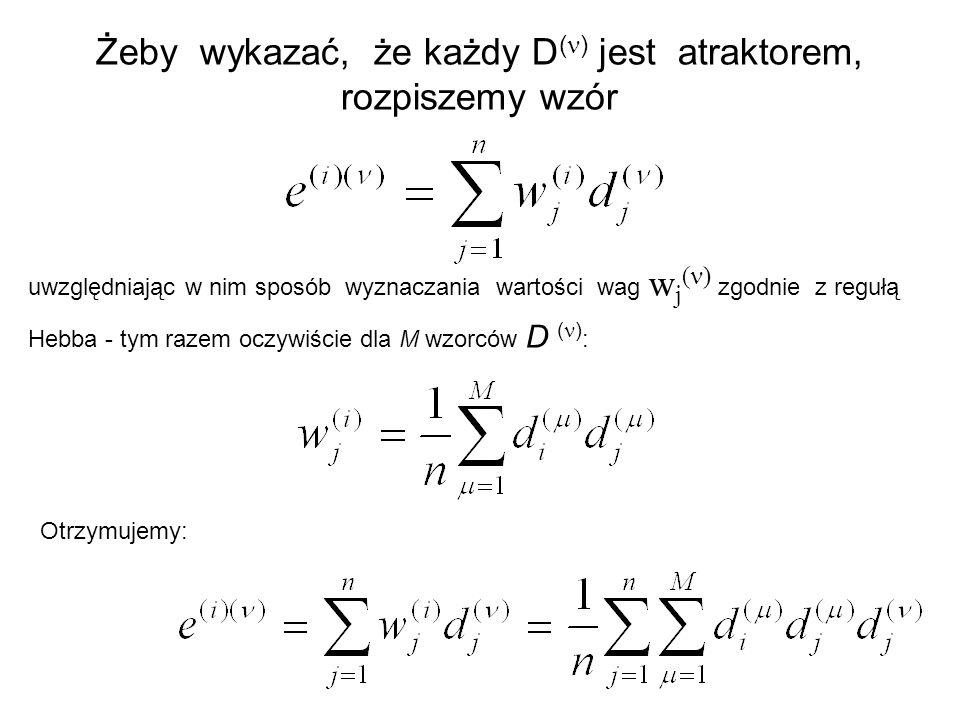 Żeby wykazać, że każdy D ( ) jest atraktorem, rozpiszemy wzór uwzględniając w nim sposób wyznaczania wartości wag w j ( ) zgodnie z regułą Hebba - tym