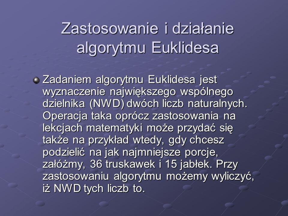 Zastosowanie i działanie algorytmu Euklidesa Zadaniem algorytmu Euklidesa jest wyznaczenie największego wspólnego dzielnika (NWD) dwóch liczb naturaln