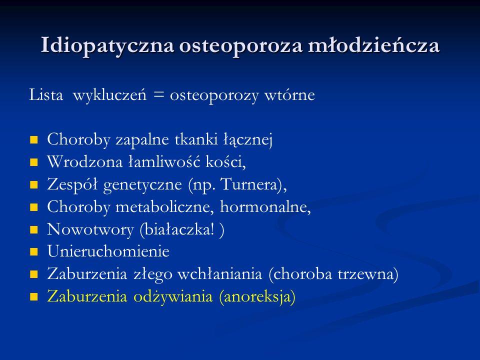Idiopatyczna osteoporoza młodzieńcza Lista wykluczeń = osteoporozy wtórne Choroby zapalne tkanki łącznej Wrodzona łamliwość kości, Zespół genetyczne (
