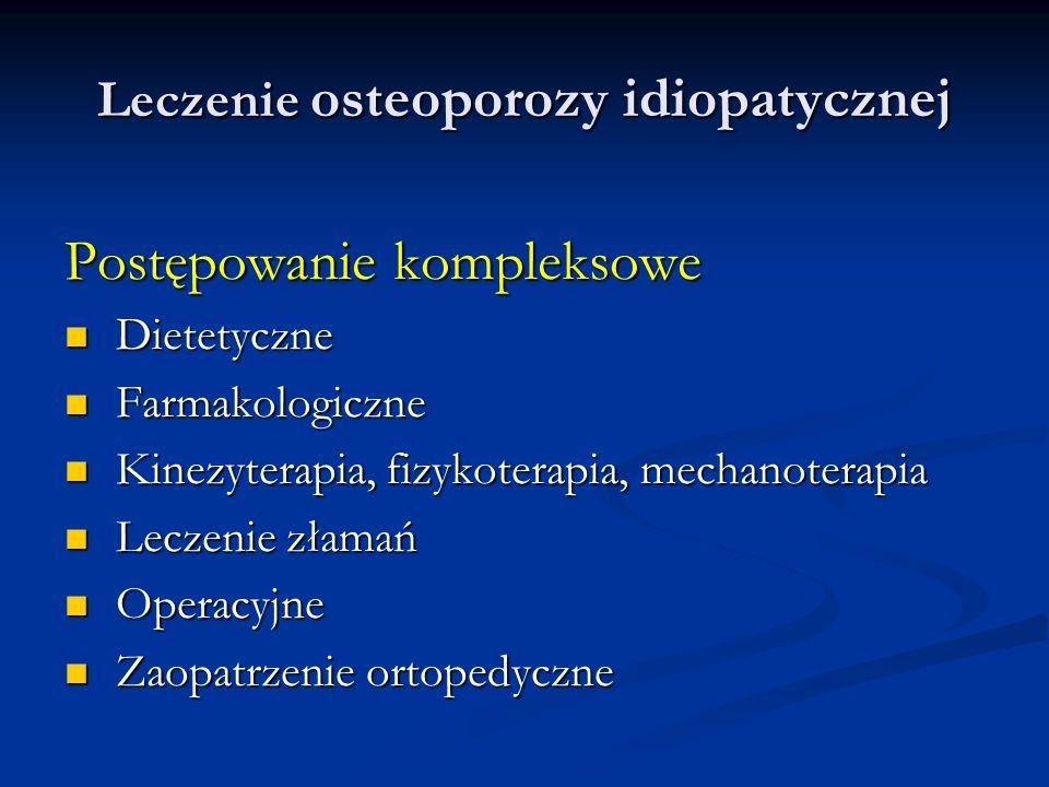 Leczenie osteoporozy idiopatycznej Postępowanie kompleksowe Dietetyczne Dietetyczne Farmakologiczne Farmakologiczne Kinezyterapia, fizykoterapia, mech