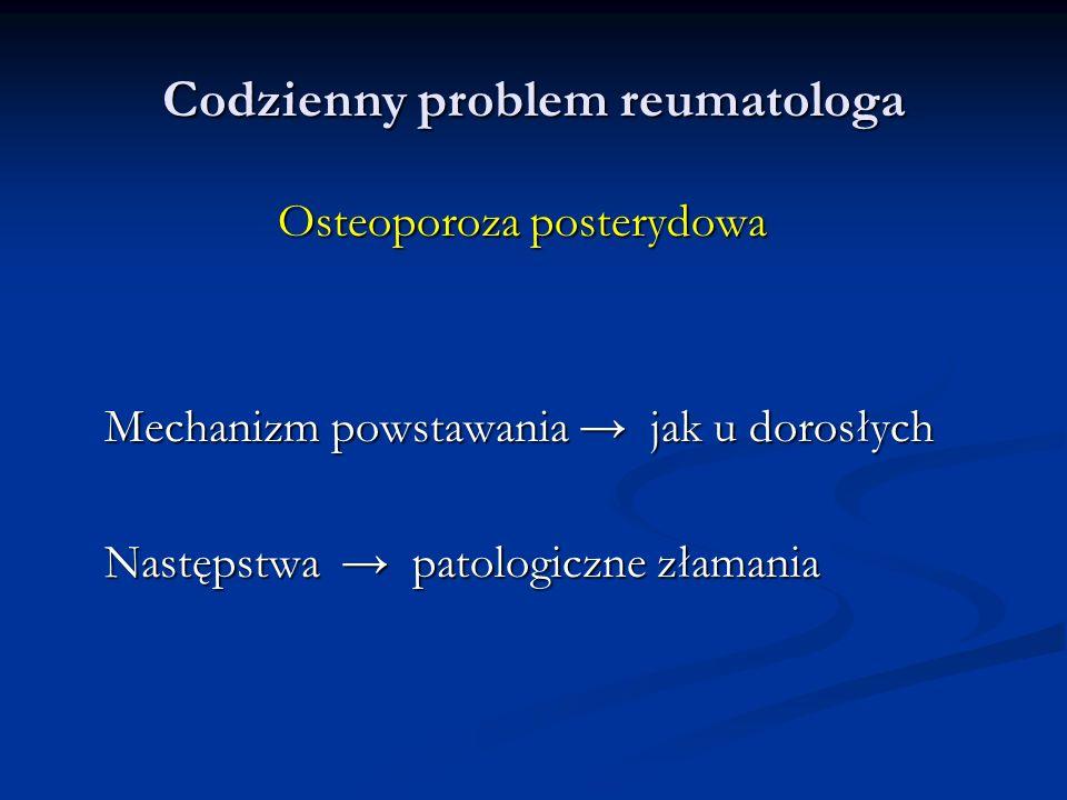 Codzienny problem reumatologa Osteoporoza posterydowa Mechanizm powstawania jak u dorosłych Następstwa patologiczne złamania