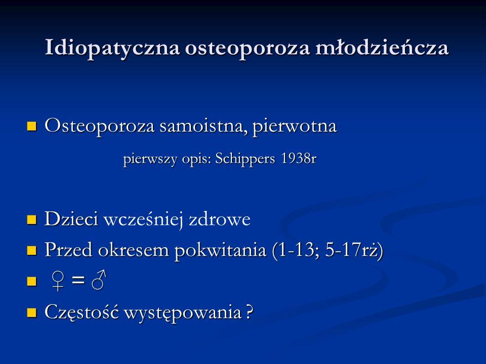 Idiopatyczna osteoporoza młodzieńcza Etiologia nieznana Etiologia nieznana Sugestia: Sugestia: czynniki genetyczne podłoże endokrynologiczne, niedobór witaminy D, czynnik zakaźny, zaburzenia immunologiczne