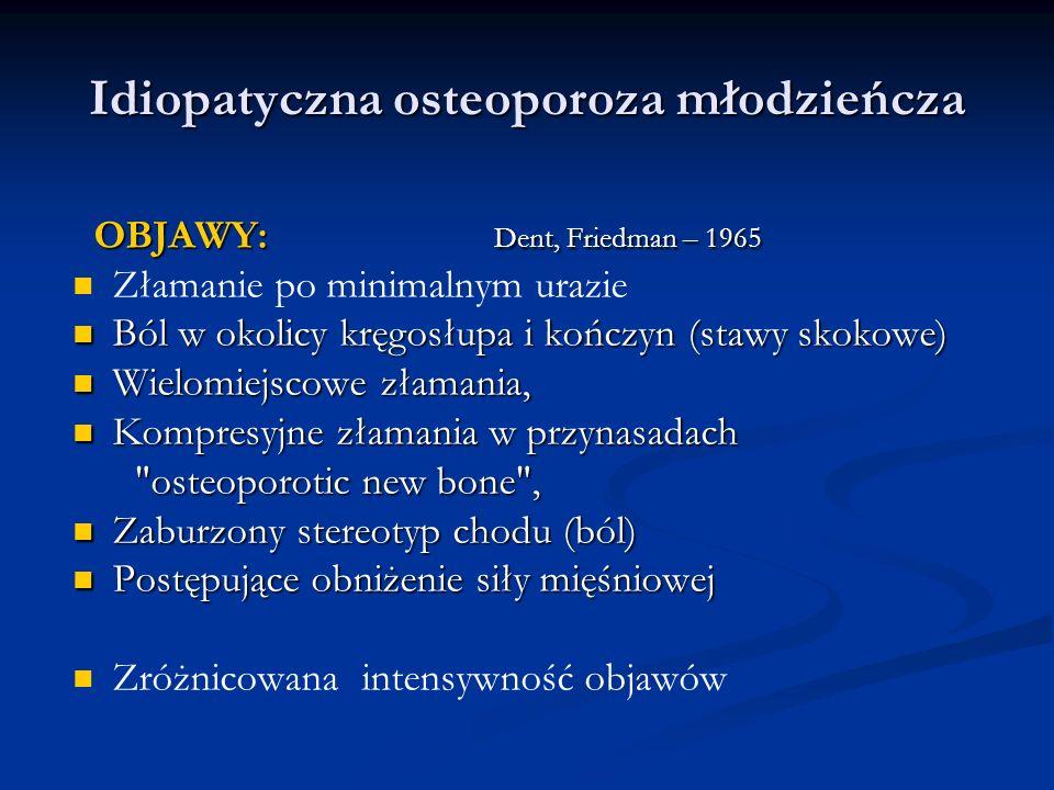 Idiopatyczna osteoporoza młodzieńcza OBJAWY: Dent, Friedman – 1965 OBJAWY: Dent, Friedman – 1965 Złamanie po minimalnym urazie Ból w okolicy kręgosłup