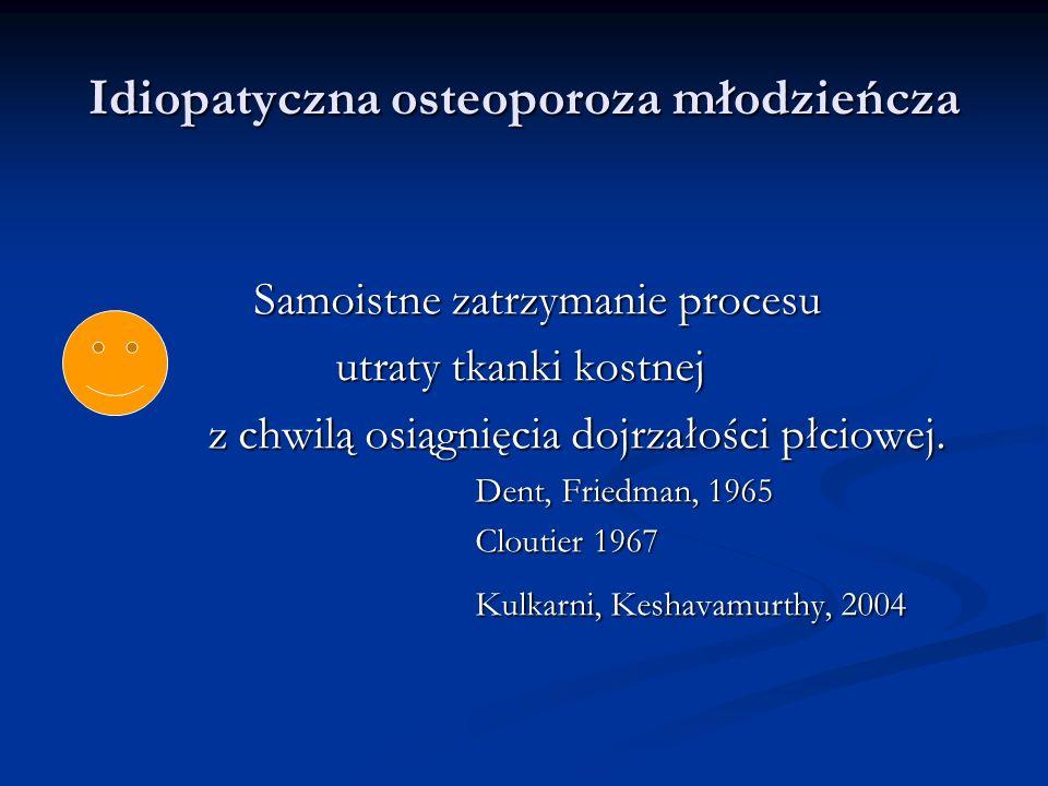 Idiopatyczna osteoporoza młodzieńcza Rozpoznanie: Diagnostyka radiologiczna Diagnostyka radiologiczna densytometryczna densytometryczna biochemiczna biochemiczna Wykluczenie osteoporozy wtórnej Wykluczenie osteoporozy wtórnej Wczesne rozpoznanie – możliwa profilaktyka złamań