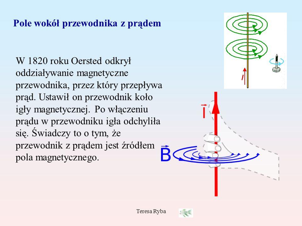 Teresa Ryba Pole wokół przewodnika z prądem W 1820 roku Oersted odkrył oddziaływanie magnetyczne przewodnika, przez który przepływa prąd. Ustawił on p