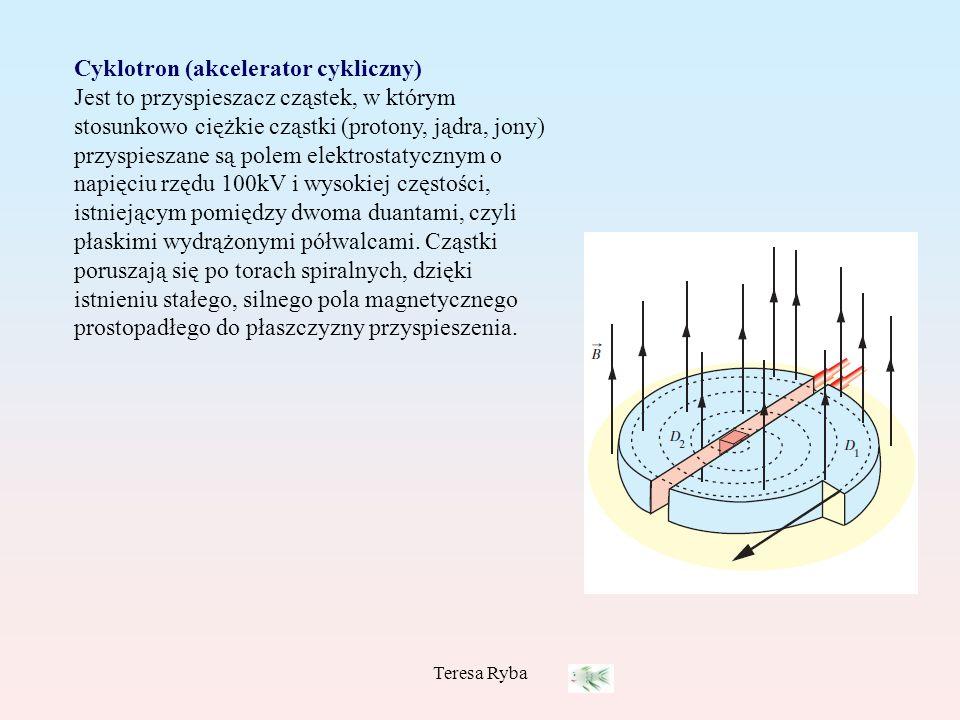 Teresa Ryba Cyklotron (akcelerator cykliczny) Jest to przyspieszacz cząstek, w którym stosunkowo ciężkie cząstki (protony, jądra, jony) przyspieszane