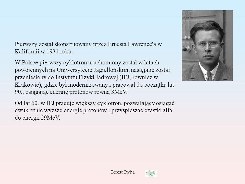 Teresa Ryba Pierwszy został skonstruowany przez Ernesta Lawrence'a w Kalifornii w 1931 roku. W Polsce pierwszy cyklotron uruchomiony został w latach p