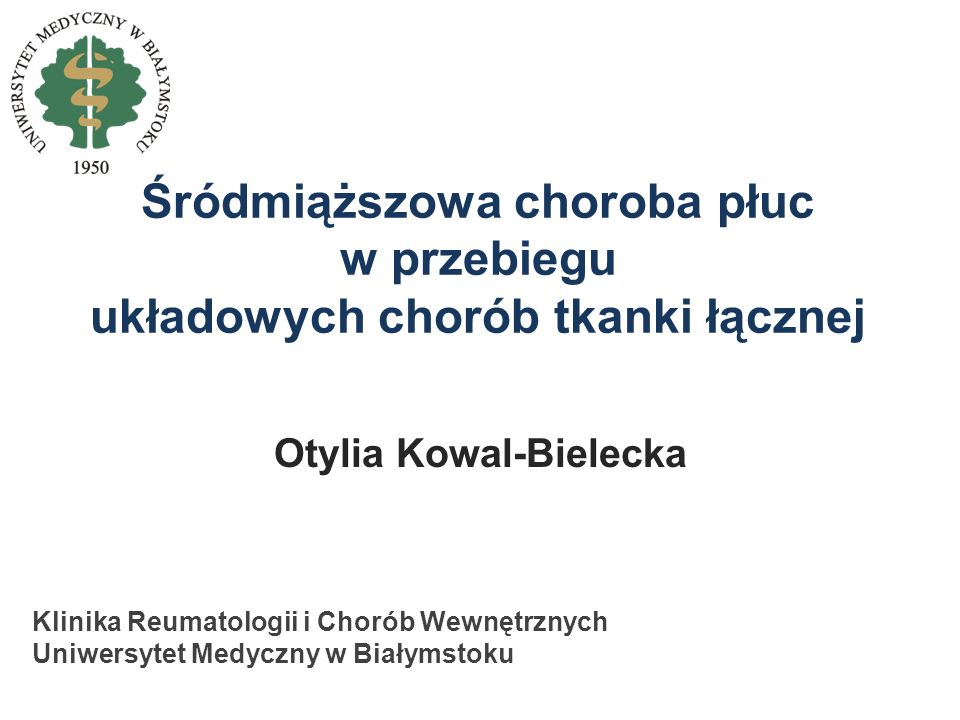 Śródmiąższowa choroba płuc w przebiegu układowych chorób tkanki łącznej Otylia Kowal-Bielecka Klinika Reumatologii i Chorób Wewnętrznych Uniwersytet M