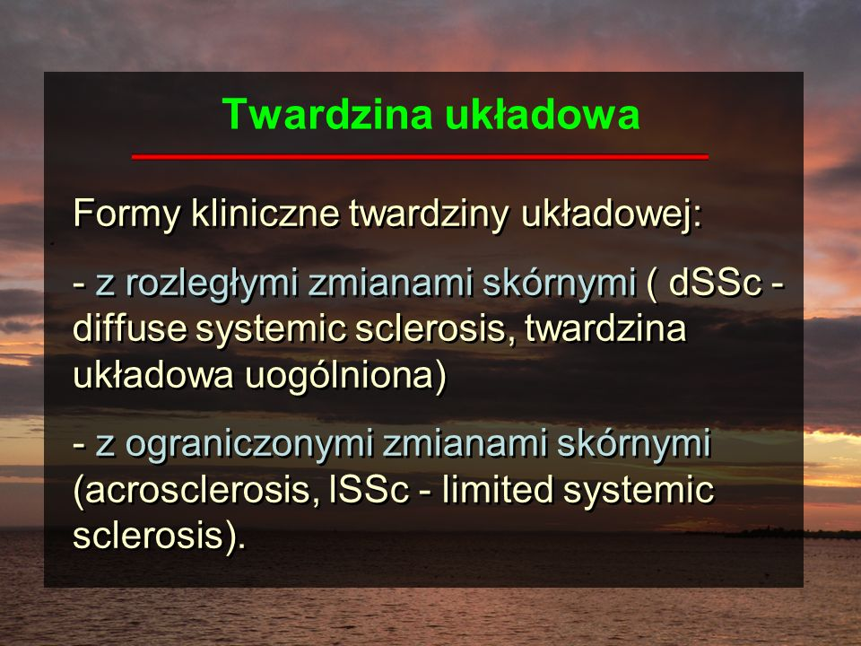Twardzina układowa Formy kliniczne twardziny układowej: - z rozległymi zmianami skórnymi ( dSSc - diffuse systemic sclerosis, twardzina układowa uogól