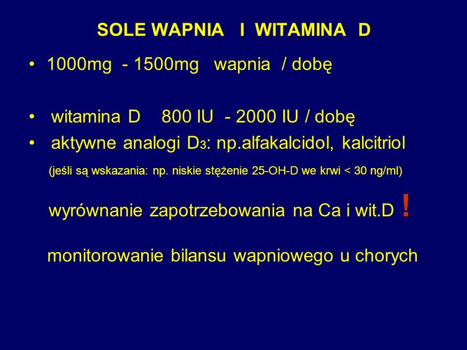 SOLE WAPNIA I WITAMINA D 1000mg - 1500mg wapnia / dobę witamina D 800 IU - 2000 IU / dobę aktywne analogi D 3 : np.alfakalcidol, kalcitriol (jeśli są