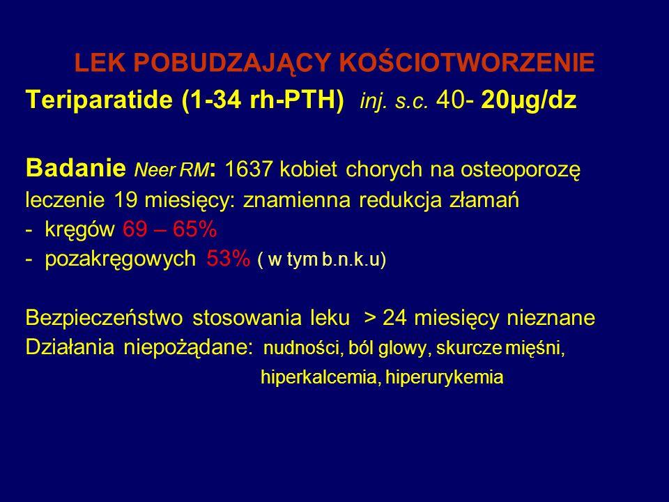 LEK POBUDZAJĄCY KOŚCIOTWORZENIE Teriparatide (1-34 rh-PTH) inj. s.c. 40- 20µg/dz Badanie Neer RM : 1637 kobiet chorych na osteoporozę leczenie 19 mies