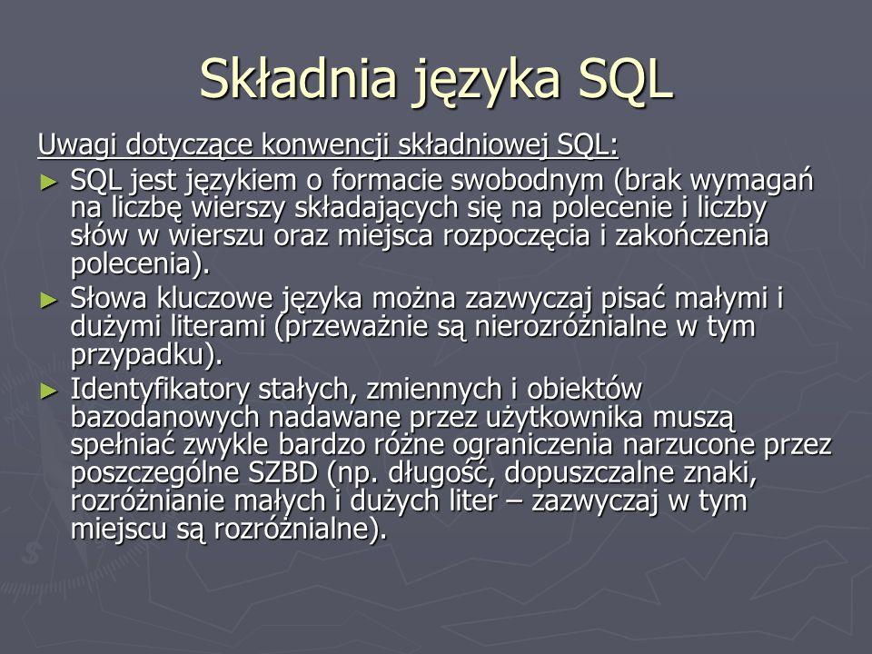 Składnia języka SQL Uwagi dotyczące konwencji składniowej SQL: SQL jest językiem o formacie swobodnym (brak wymagań na liczbę wierszy składających się na polecenie i liczby słów w wierszu oraz miejsca rozpoczęcia i zakończenia polecenia).