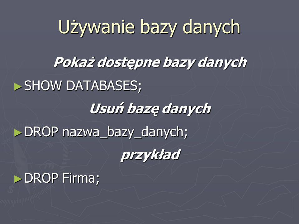 Pokaż dostępne bazy danych SHOW DATABASES; SHOW DATABASES; Usuń bazę danych DROP nazwa_bazy_danych; DROP nazwa_bazy_danych;przykład DROP Firma; DROP Firma; Używanie bazy danych