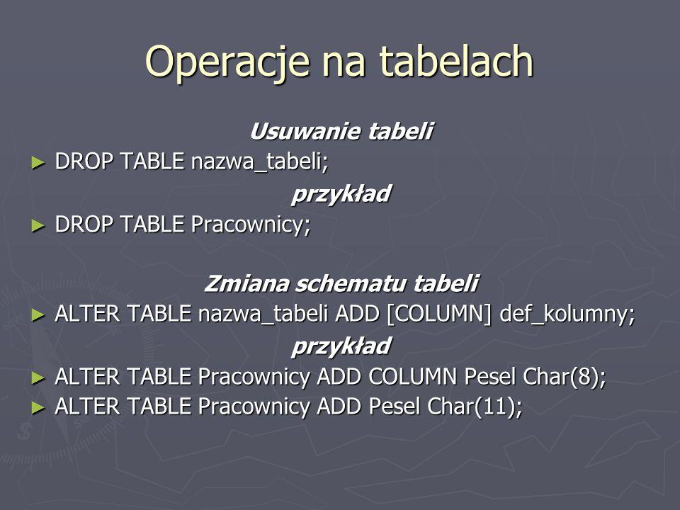Operacje na tabelach Usuwanie tabeli DROP TABLE nazwa_tabeli; DROP TABLE nazwa_tabeli;przykład DROP TABLE Pracownicy; DROP TABLE Pracownicy; Zmiana schematu tabeli ALTER TABLE nazwa_tabeli ADD [COLUMN] def_kolumny; ALTER TABLE nazwa_tabeli ADD [COLUMN] def_kolumny;przykład ALTER TABLE Pracownicy ADD COLUMN Pesel Char(8); ALTER TABLE Pracownicy ADD COLUMN Pesel Char(8); ALTER TABLE Pracownicy ADD Pesel Char(11); ALTER TABLE Pracownicy ADD Pesel Char(11);
