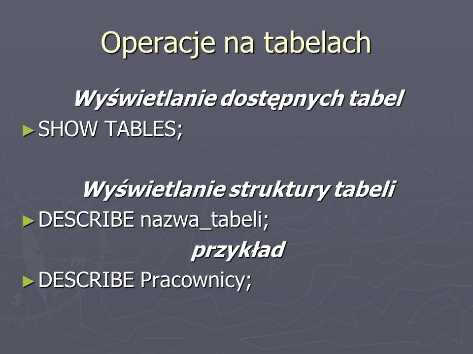 Operacje na tabelach Wyświetlanie dostępnych tabel SHOW TABLES; SHOW TABLES; Wyświetlanie struktury tabeli DESCRIBE nazwa_tabeli; DESCRIBE nazwa_tabeli;przykład DESCRIBE Pracownicy; DESCRIBE Pracownicy;