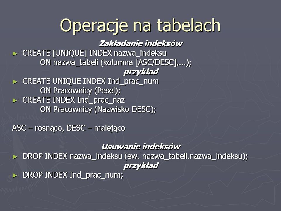Operacje na tabelach Zakładanie indeksów CREATE [UNIQUE] INDEX nazwa_indeksu CREATE [UNIQUE] INDEX nazwa_indeksu ON nazwa_tabeli (kolumna [ASC/DESC],...); przykład CREATE UNIQUE INDEX Ind_prac_num CREATE UNIQUE INDEX Ind_prac_num ON Pracownicy (Pesel); CREATE INDEX Ind_prac_naz CREATE INDEX Ind_prac_naz ON Pracownicy (Nazwisko DESC); ASC – rosnąco, DESC – malejąco Usuwanie indeksów DROP INDEX nazwa_indeksu (ew.