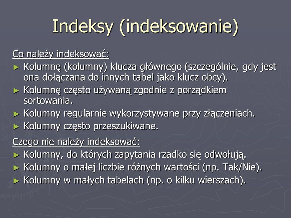 Indeksy (indeksowanie) Co należy indeksować: Kolumnę (kolumny) klucza głównego (szczególnie, gdy jest ona dołączana do innych tabel jako klucz obcy).
