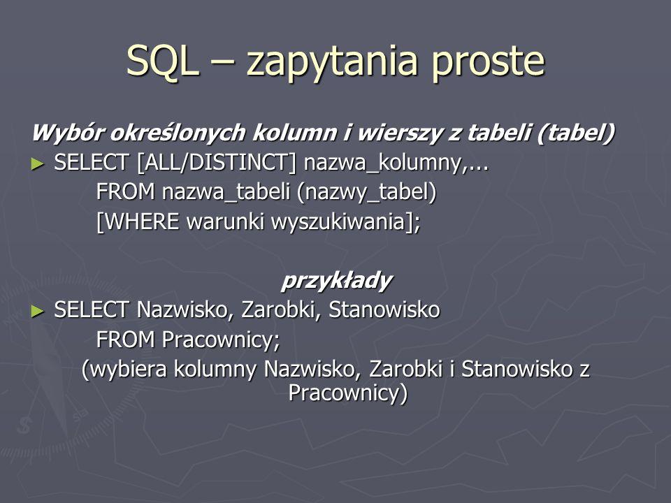 SQL – zapytania proste Wybór określonych kolumn i wierszy z tabeli (tabel) SELECT [ALL/DISTINCT] nazwa_kolumny,...