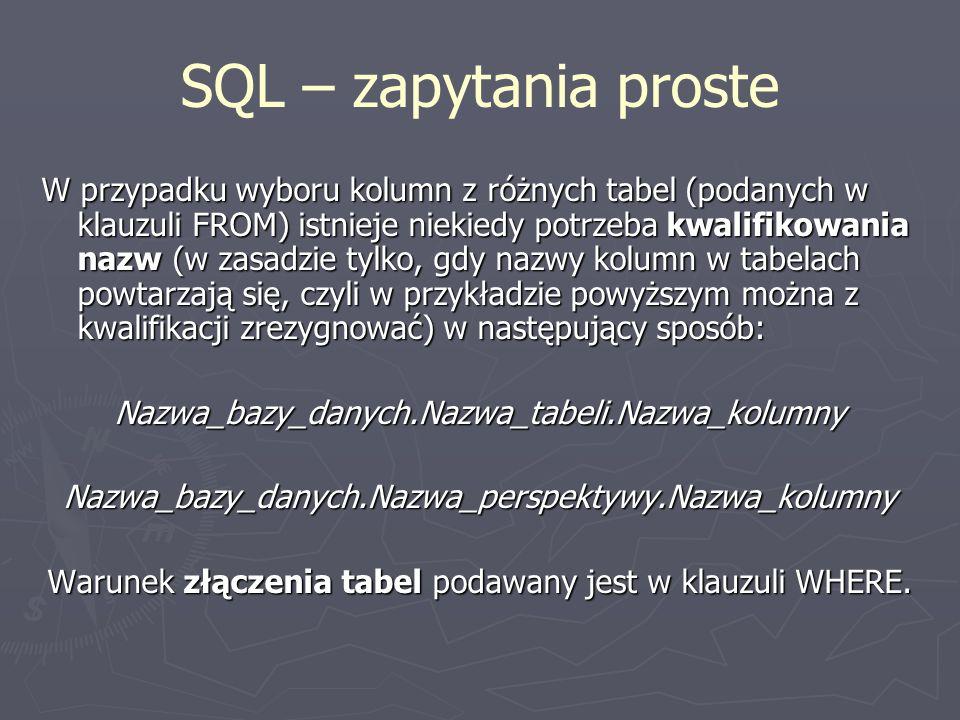 SQL – zapytania proste W przypadku wyboru kolumn z różnych tabel (podanych w klauzuli FROM) istnieje niekiedy potrzeba kwalifikowania nazw (w zasadzie tylko, gdy nazwy kolumn w tabelach powtarzają się, czyli w przykładzie powyższym można z kwalifikacji zrezygnować) w następujący sposób: Nazwa_bazy_danych.Nazwa_tabeli.Nazwa_kolumnyNazwa_bazy_danych.Nazwa_perspektywy.Nazwa_kolumny Warunek złączenia tabel podawany jest w klauzuli WHERE.