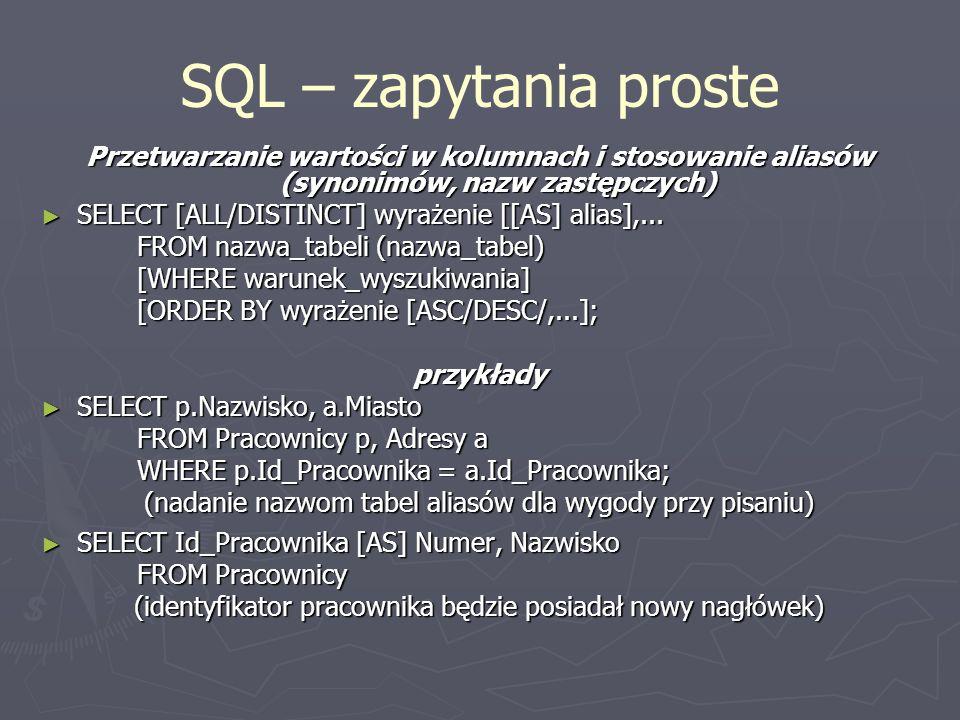 SQL – zapytania proste Przetwarzanie wartości w kolumnach i stosowanie aliasów (synonimów, nazw zastępczych) SELECT [ALL/DISTINCT] wyrażenie [[AS] alias],...