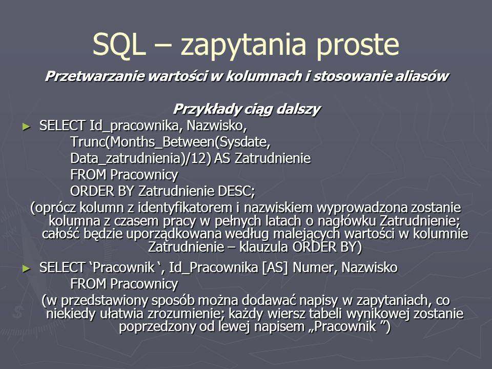 SQL – zapytania proste Przetwarzanie wartości w kolumnach i stosowanie aliasów Przykłady ciąg dalszy SELECT Id_pracownika, Nazwisko, SELECT Id_pracownika, Nazwisko,Trunc(Months_Between(Sysdate, Data_zatrudnienia)/12) AS Zatrudnienie FROM Pracownicy ORDER BY Zatrudnienie DESC; (oprócz kolumn z identyfikatorem i nazwiskiem wyprowadzona zostanie kolumna z czasem pracy w pełnych latach o nagłówku Zatrudnienie; całość będzie uporządkowana według malejących wartości w kolumnie Zatrudnienie – klauzula ORDER BY) SELECT Pracownik, Id_Pracownika [AS] Numer, Nazwisko SELECT Pracownik, Id_Pracownika [AS] Numer, Nazwisko FROM Pracownicy (w przedstawiony sposób można dodawać napisy w zapytaniach, co niekiedy ułatwia zrozumienie; każdy wiersz tabeli wynikowej zostanie poprzedzony od lewej napisem Pracownik )