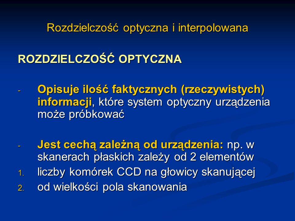Rozdzielczość optyczna i interpolowana ROZDZIELCZOŚĆ OPTYCZNA - Opisuje ilość faktycznych (rzeczywistych) informacji, które system optyczny urządzenia