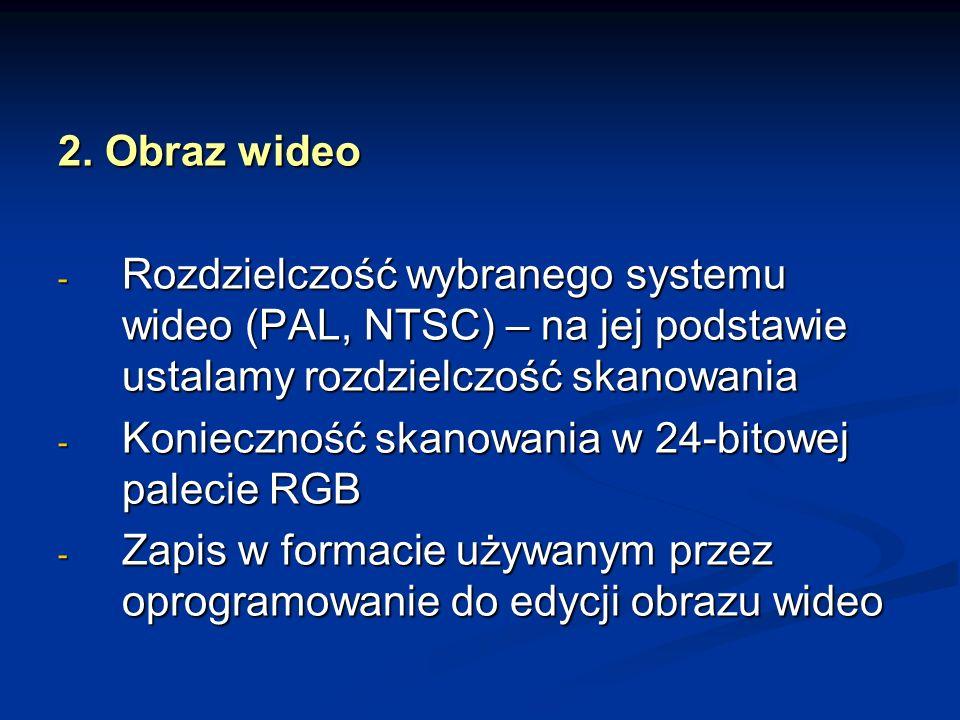 2. Obraz wideo - Rozdzielczość wybranego systemu wideo (PAL, NTSC) – na jej podstawie ustalamy rozdzielczość skanowania - Konieczność skanowania w 24-