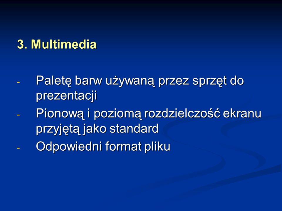 3. Multimedia - Paletę barw używaną przez sprzęt do prezentacji - Pionową i poziomą rozdzielczość ekranu przyjętą jako standard - Odpowiedni format pl
