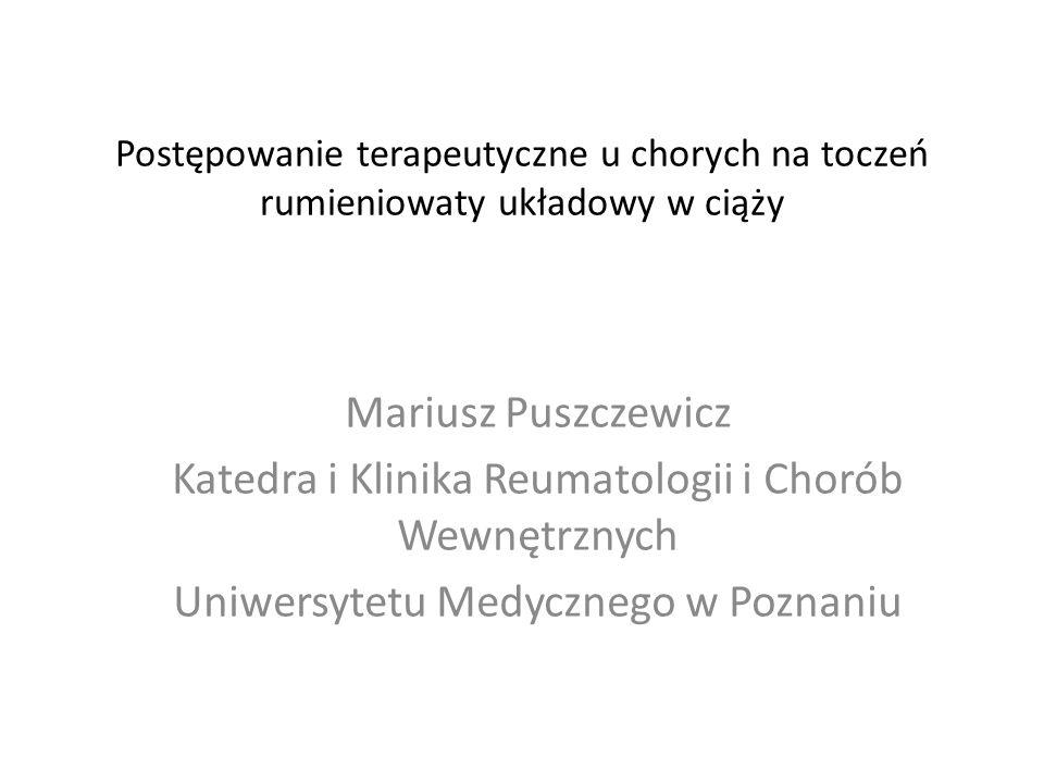 Postępowanie terapeutyczne u chorych na toczeń rumieniowaty układowy w ciąży Mariusz Puszczewicz Katedra i Klinika Reumatologii i Chorób Wewnętrznych