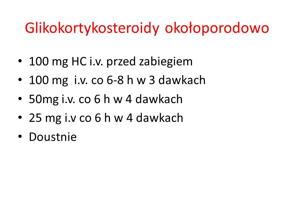 Glikokortykosteroidy okołoporodowo 100 mg HC i.v. przed zabiegiem 100 mg i.v. co 6-8 h w 3 dawkach 50mg i.v. co 6 h w 4 dawkach 25 mg i.v co 6 h w 4 d