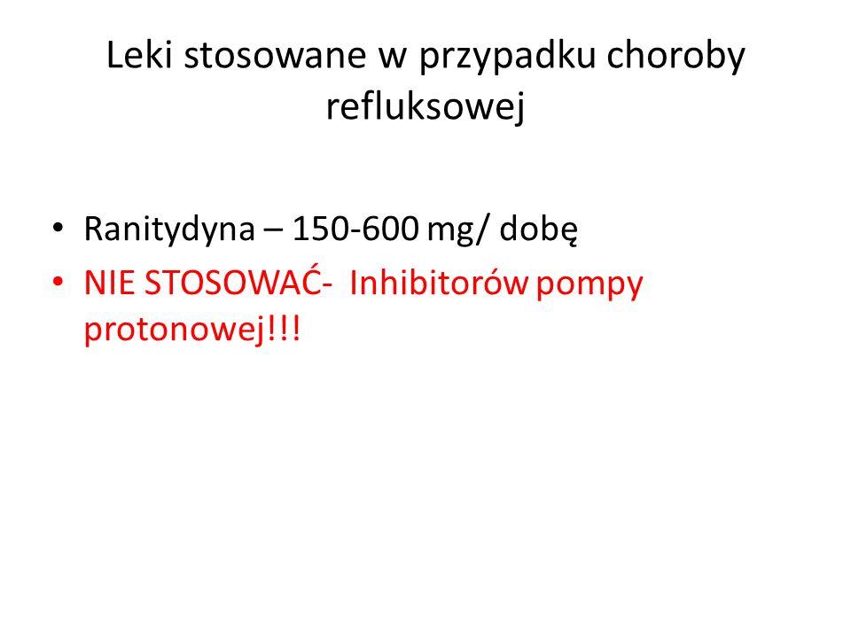 Leki stosowane w przypadku choroby refluksowej Ranitydyna – 150-600 mg/ dobę NIE STOSOWAĆ- Inhibitorów pompy protonowej!!!