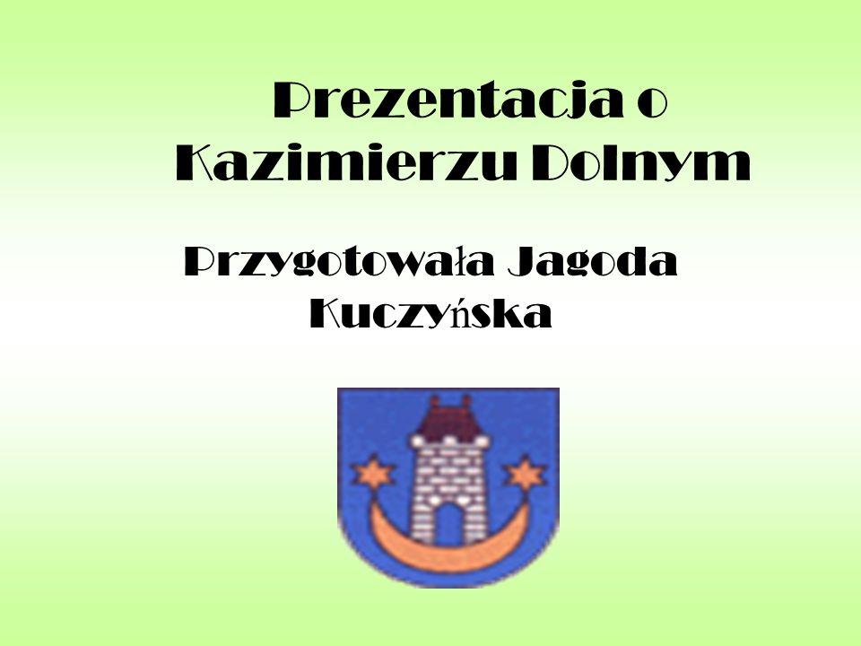Prezentacja o Kazimierzu Dolnym Przygotowa ł a Jagoda Kuczy ń ska