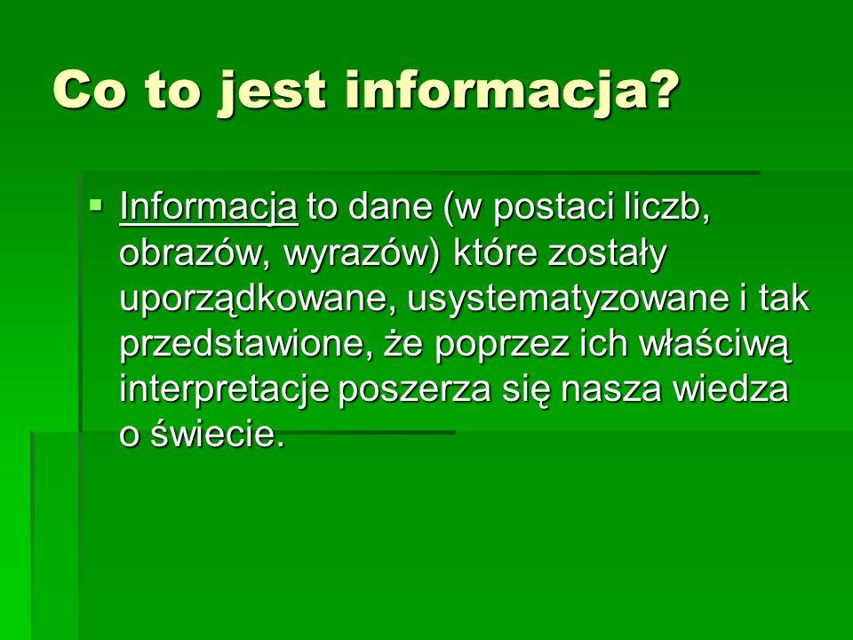Co to jest informacja? Informacja to dane (w postaci liczb, obrazów, wyrazów) które zostały uporządkowane, usystematyzowane i tak przedstawione, że po