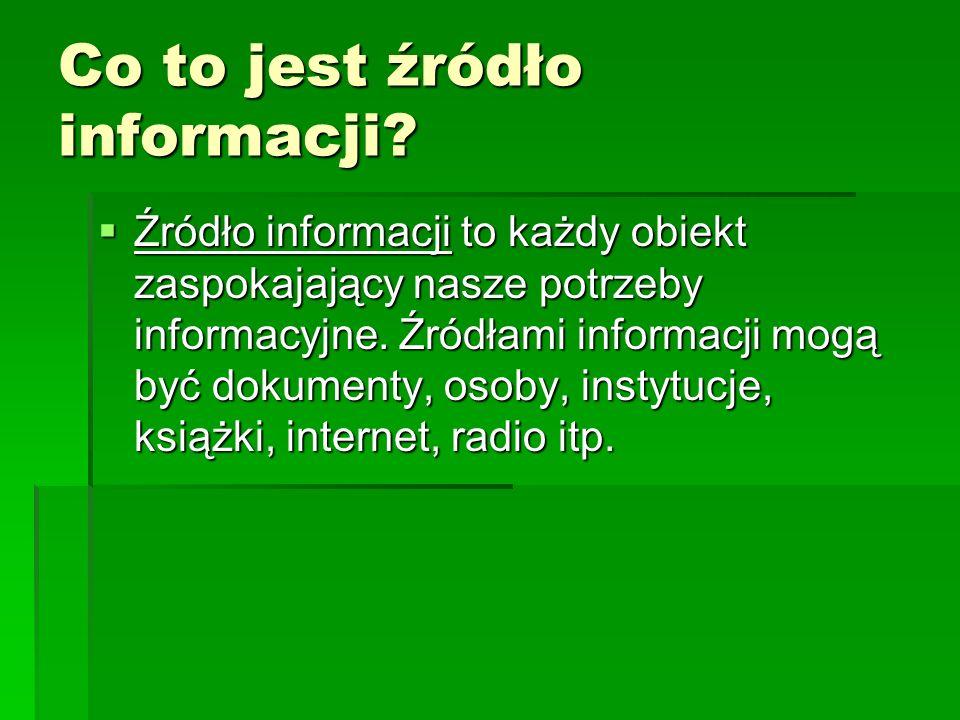 Co to jest źródło informacji? Źródło informacji to każdy obiekt zaspokajający nasze potrzeby informacyjne. Źródłami informacji mogą być dokumenty, oso