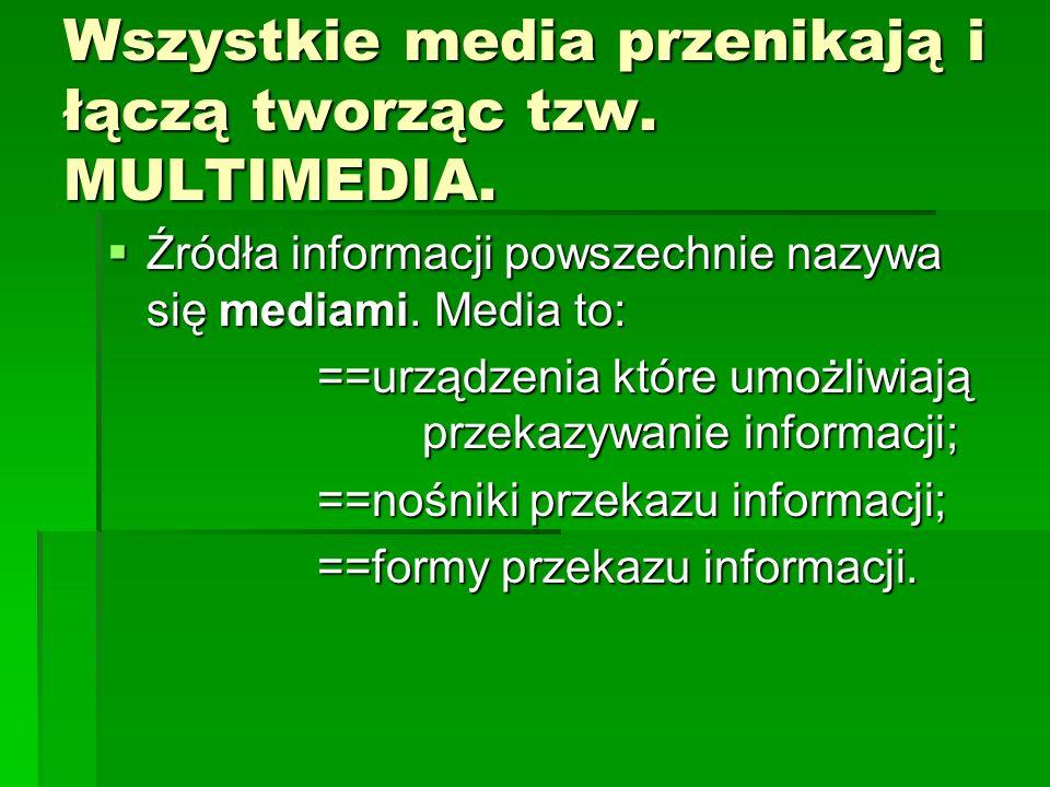 Wszystkie media przenikają i łączą tworząc tzw. MULTIMEDIA. Źródła informacji powszechnie nazywa się mediami. Media to: Źródła informacji powszechnie
