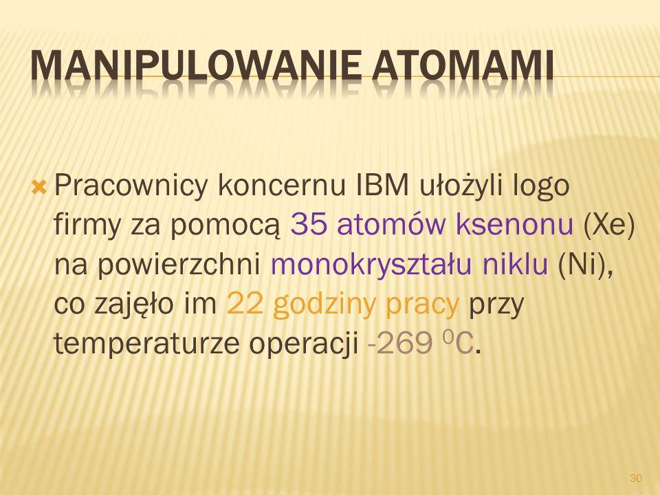 Pracownicy koncernu IBM ułożyli logo firmy za pomocą 35 atomów ksenonu (Xe) na powierzchni monokryształu niklu (Ni), co zajęło im 22 godziny pracy prz