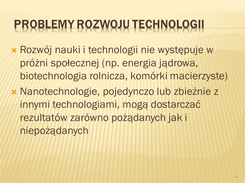 Rozwój nauki i technologii nie występuje w próżni społecznej (np. energia jądrowa, biotechnologia rolnicza, komórki macierzyste) Nanotechnologie, poje