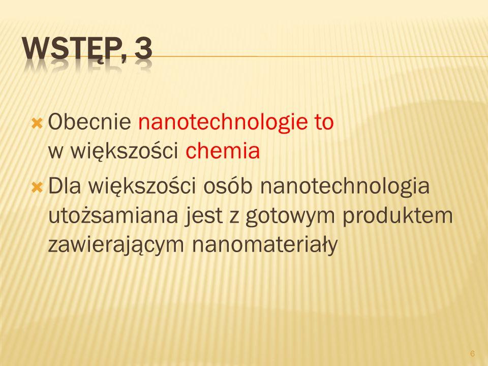 Obecnie nanotechnologie to w większości chemia Dla większości osób nanotechnologia utożsamiana jest z gotowym produktem zawierającym nanomateriały 6