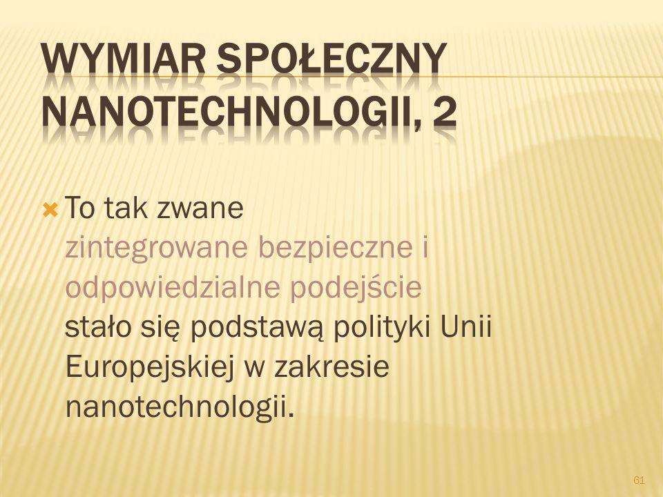 To tak zwane zintegrowane bezpieczne i odpowiedzialne podejście stało się podstawą polityki Unii Europejskiej w zakresie nanotechnologii. 61