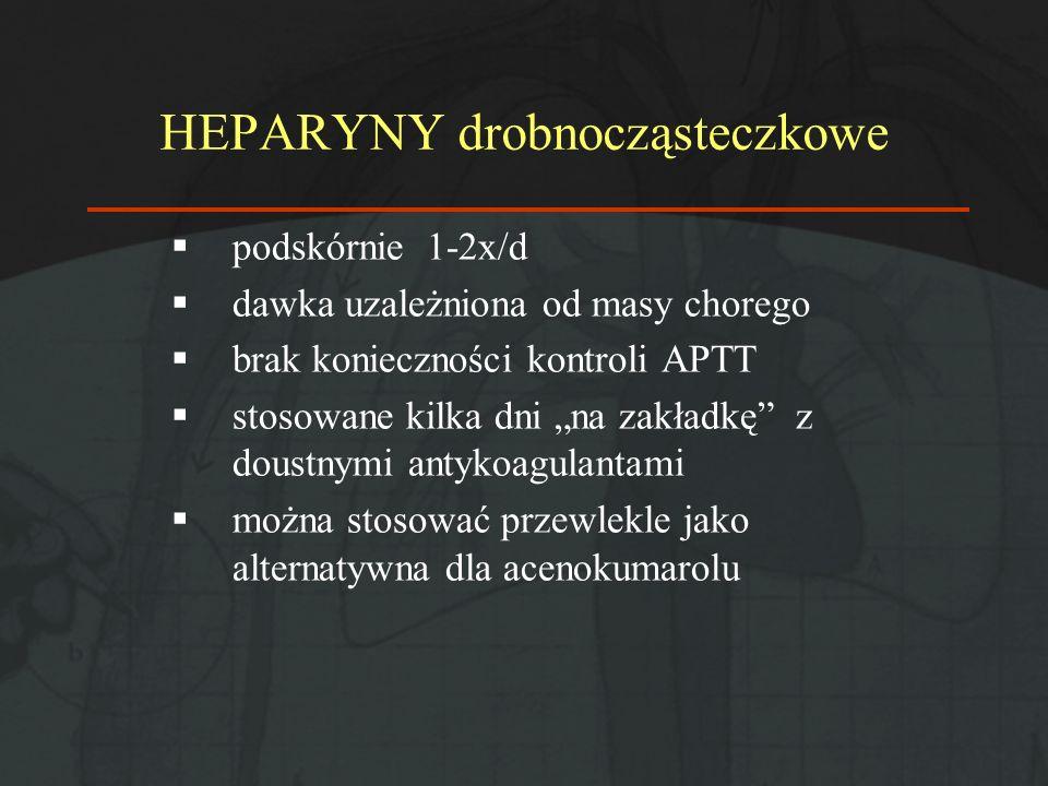 HEPARYNY drobnocząsteczkowe podskórnie 1-2x/d dawka uzależniona od masy chorego brak konieczności kontroli APTT stosowane kilka dni na zakładkę z dous