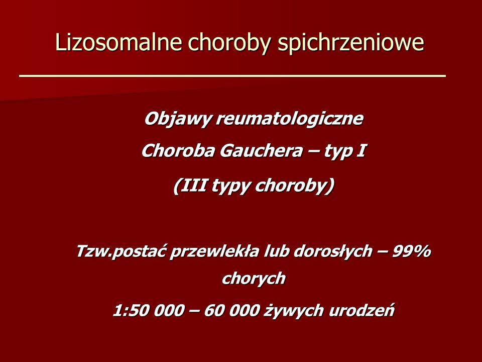 Lizosomalne choroby spichrzeniowe Objawy reumatologiczne Choroba Gauchera – typ I (III typy choroby) Tzw.postać przewlekła lub dorosłych – 99% chorych 1:50 000 – 60 000 żywych urodzeń